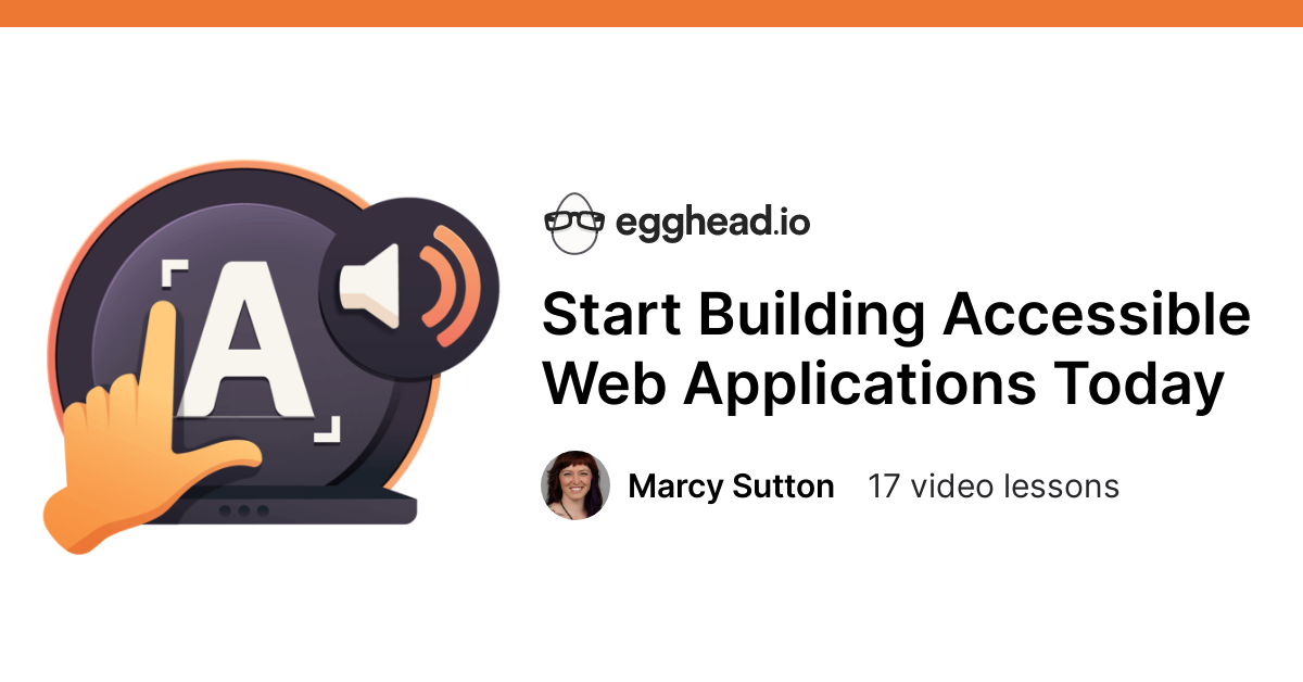 Start Building Accessible Web Applications Today - Course by @marcysutton @eggheadio